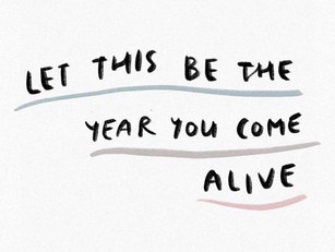 Let this be the year you come alive!