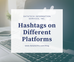 Hashtags on Different Platforms