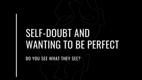 Self-Doubt and Wanting to Be Perfect: 'Do you see what they see?'