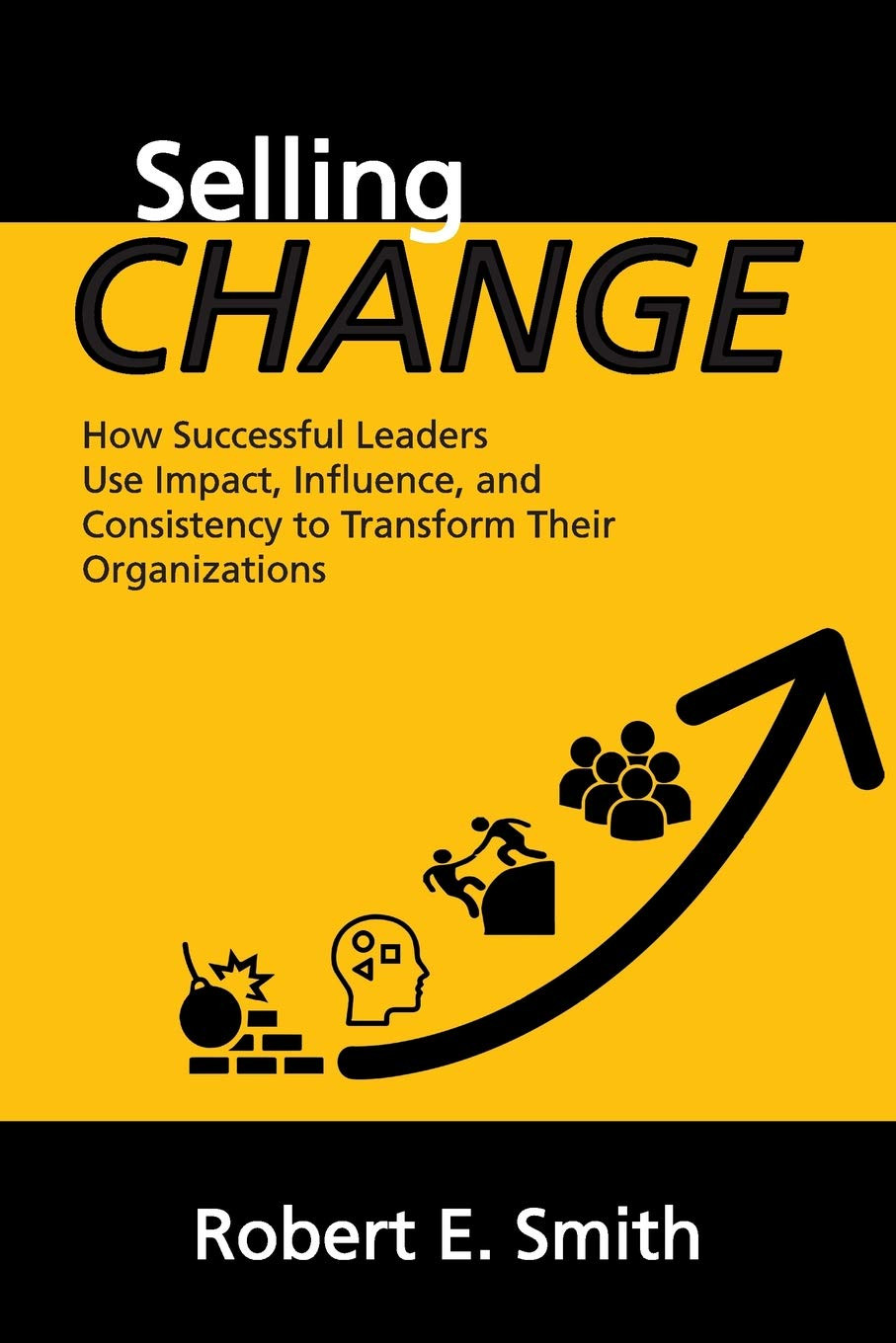 Selling Change: How Successful Leaders Use Impact, Influence, and Consistency to Transform Their Organizations