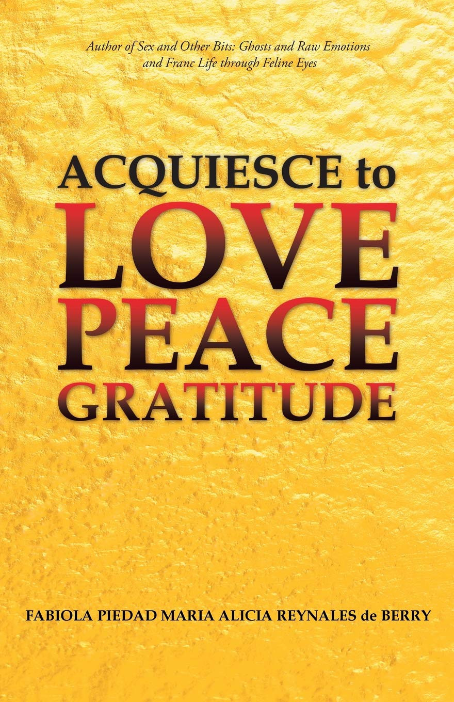 Book Talk: Acquiesce to Love Peace Gratitude by  Fabiola Piedad Maria Alicia Reynales de Berry_The BookWalker