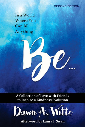 Be: A Collection of Love with Friends to Inspire a Kindness Evolution by Dawn A. Witte