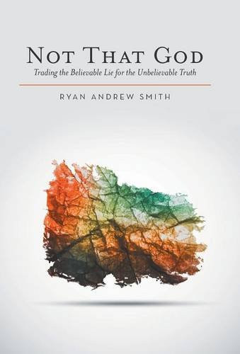 Not That God: Trading the Believable Lie for the Unbelievable Truth by Ryan Andrew Smith