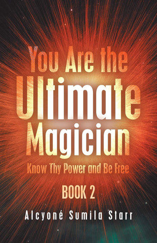 Book Talk: You Are the Ultimate Magician: Know Thy Power and Be Free by Alcyoné Sumila Starr