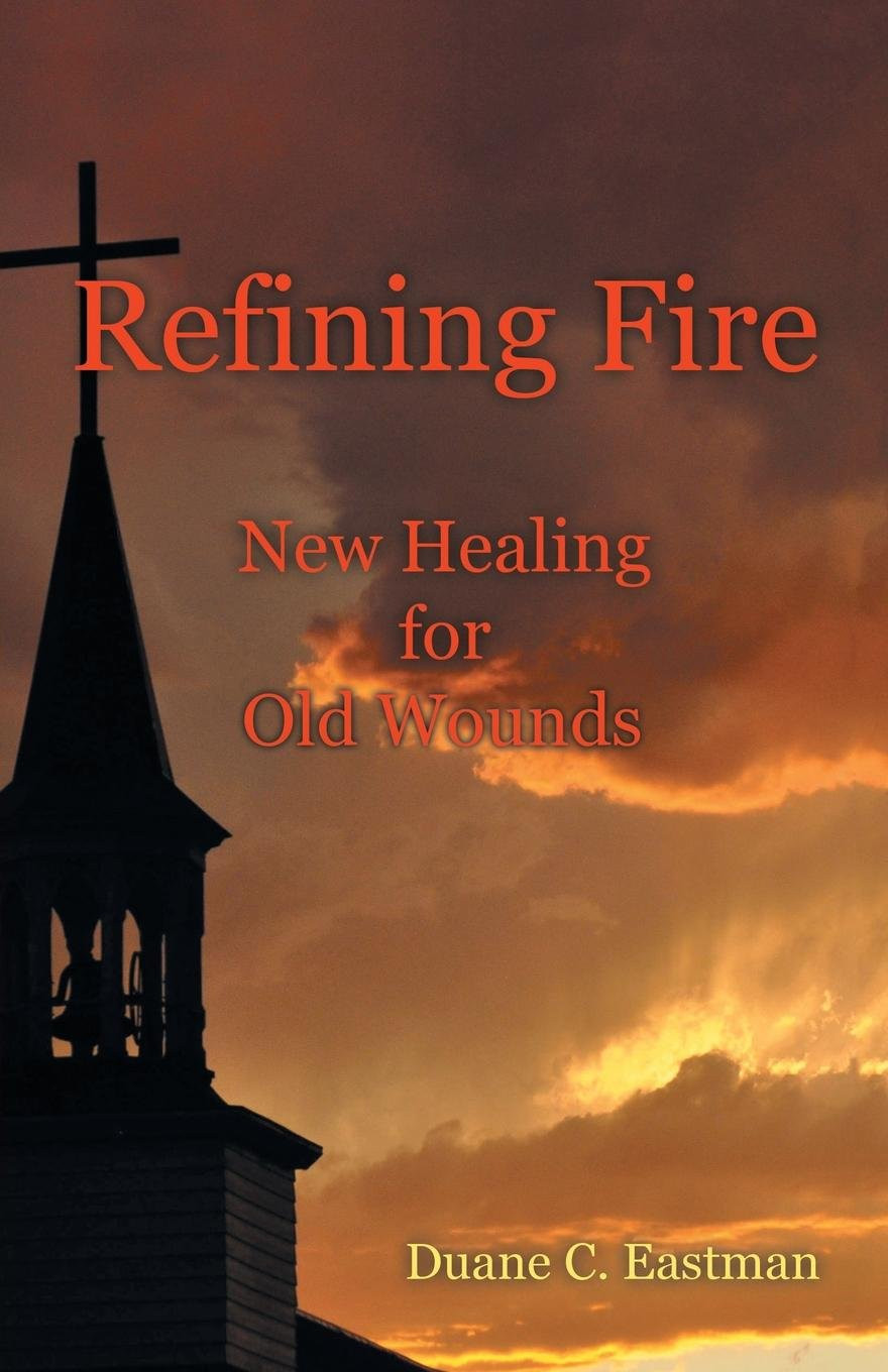 Refining Fire: New Healing for Old Wounds by Duane C. Eastman