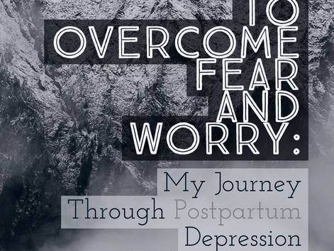 How to Overcome Fear & Worry:  My Journey Through Post-Partum Depression