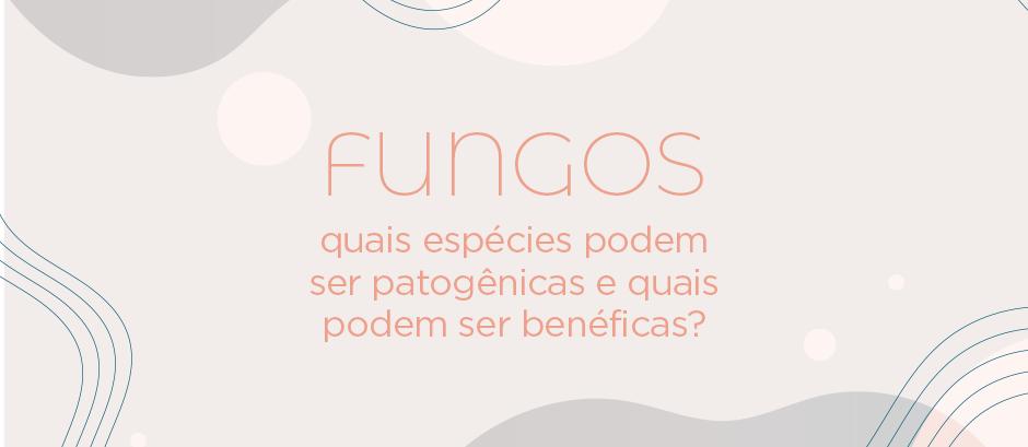 Quais espécies de fungos podem ser patogênicas e quais podem ser benéficas?
