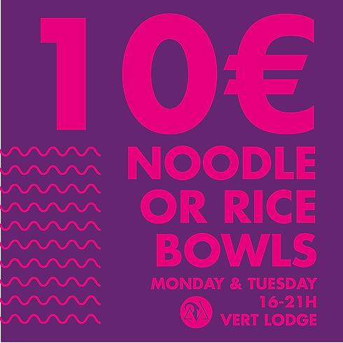 MONDAYS & TUESDAYS 10€ NOODLE OR RICE BOWL