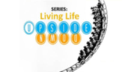 10-2019 SERIES- LIVING LIFE UPSIDE DOWN