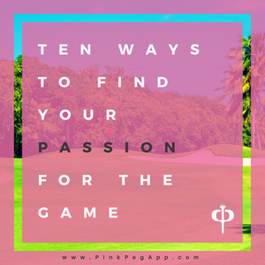 Ten Ways to Find Your Passion for the Game of Golf | www.pinkpegapp.com