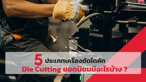 5 ประเภทเครื่องตัดไดคัท Die Cutting ยอดนิยมมีอะไรบ้าง ?