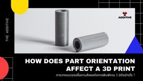 การวางแนวของชิ้นงานส่งผลต่อการพิมพ์งาน 3 มิติอย่างไร?