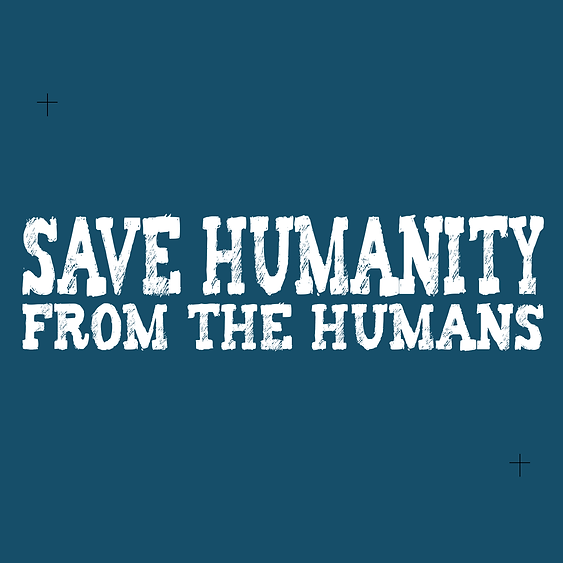 Save Humanity from the Humans