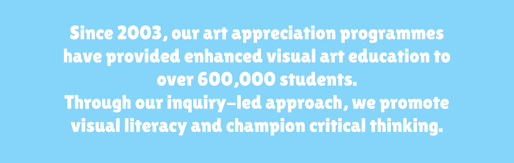 Since 2003, our art appreciation programmes have provided enhanced visual art education to over 600,000 students. Through our inquiry-led approach, we promote visual literacy and champion critical thinking.