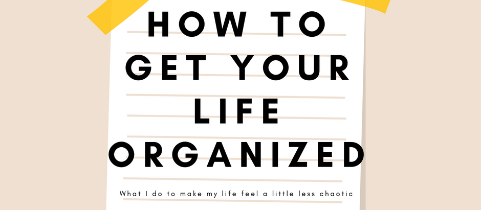 HOW TO GET YOUR LIFE ORGANIZED