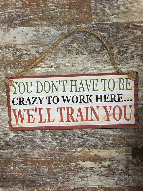 """""""You Don't Have to Be Crazy to Work Here..."""" 12"""" x 5"""" Metal Sign - Final Sale"""
