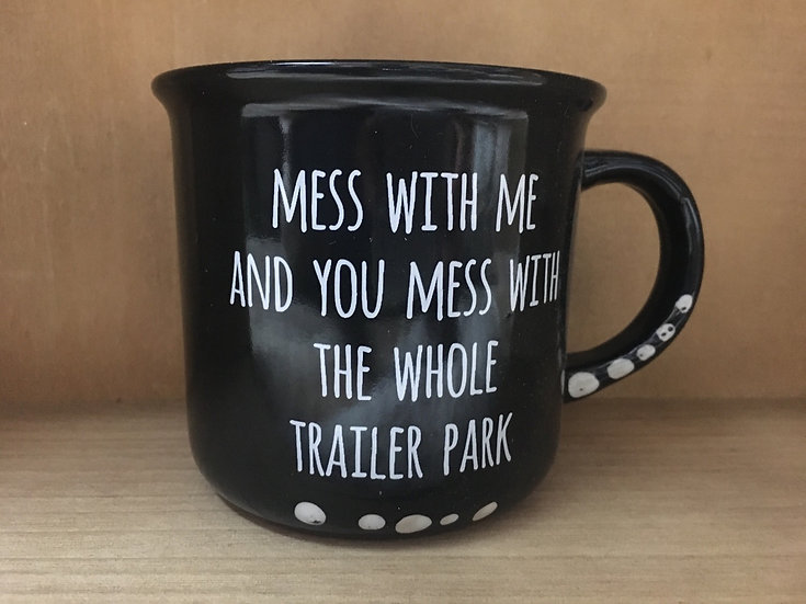 """""""Mess with Me and You Mess with the Whole Trailer Park"""" Ceramic Mug"""