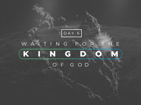 Day 6- Waiting for the Kingdom of God