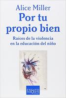 """""""Por tu Propio Bien. Raíces de la violencia en la educación del niño"""""""