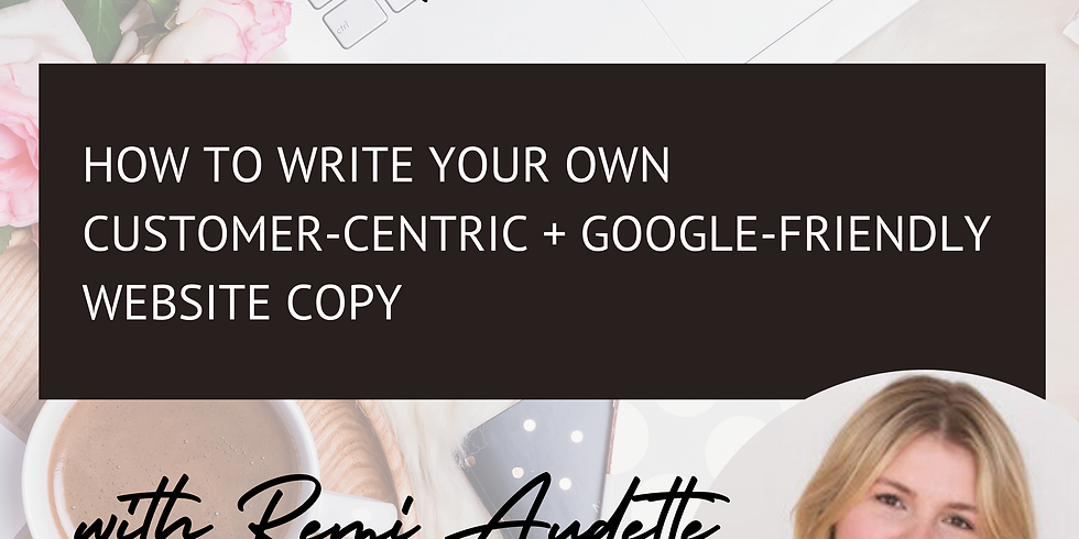 HOW TO WRITE YOUR OWN CUSTOMER-CENTRIC + GOOGLE-FRIENDLY WEBSITE COPY