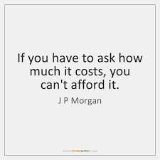 """J. P. Morgan Quote:  """"If you have to ask how much it costs, you can't afford it."""""""