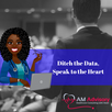 Ditch the Data, Speak to the Heart