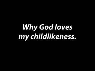 """Why God Loves My Childlikeness"""