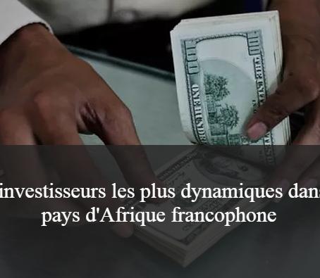 Financer son projet : les investisseurs les plus actifs en Afrique francophone