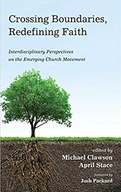 Book Review: Crossing Boundaries, Redefining Faith: Interdisciplinary Perspectives on the Emerging Church Movement by Michael Clawson and April Stace, eds.