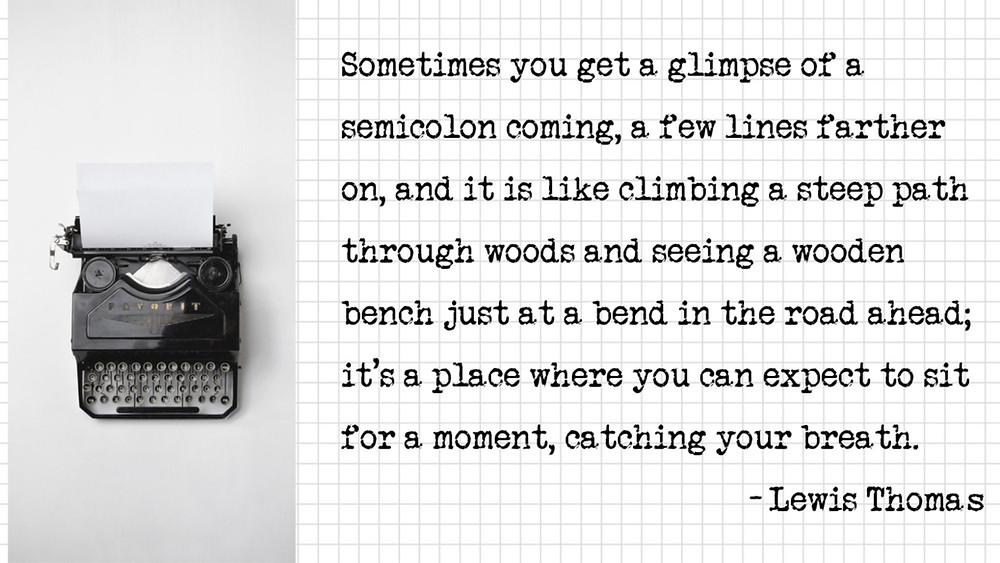 "Lewis Thomas's Quote: ""Sometimes you get a glimpse of a semicolon coming, a few lines farther on, and it is like climbing a steep path through woods and seeing a wooden bench just at a bend in the road ahead, a place where you can expect to sit for a moment, catching your breath."""