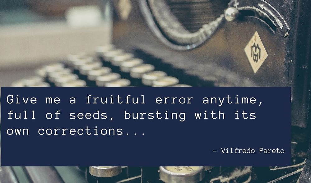 "Quote's Vilfredo Pareto: ""Give me a fruitful error anytime, full of seeds, bursting with its own corrections. You can keep your sterile truth for yourself."""