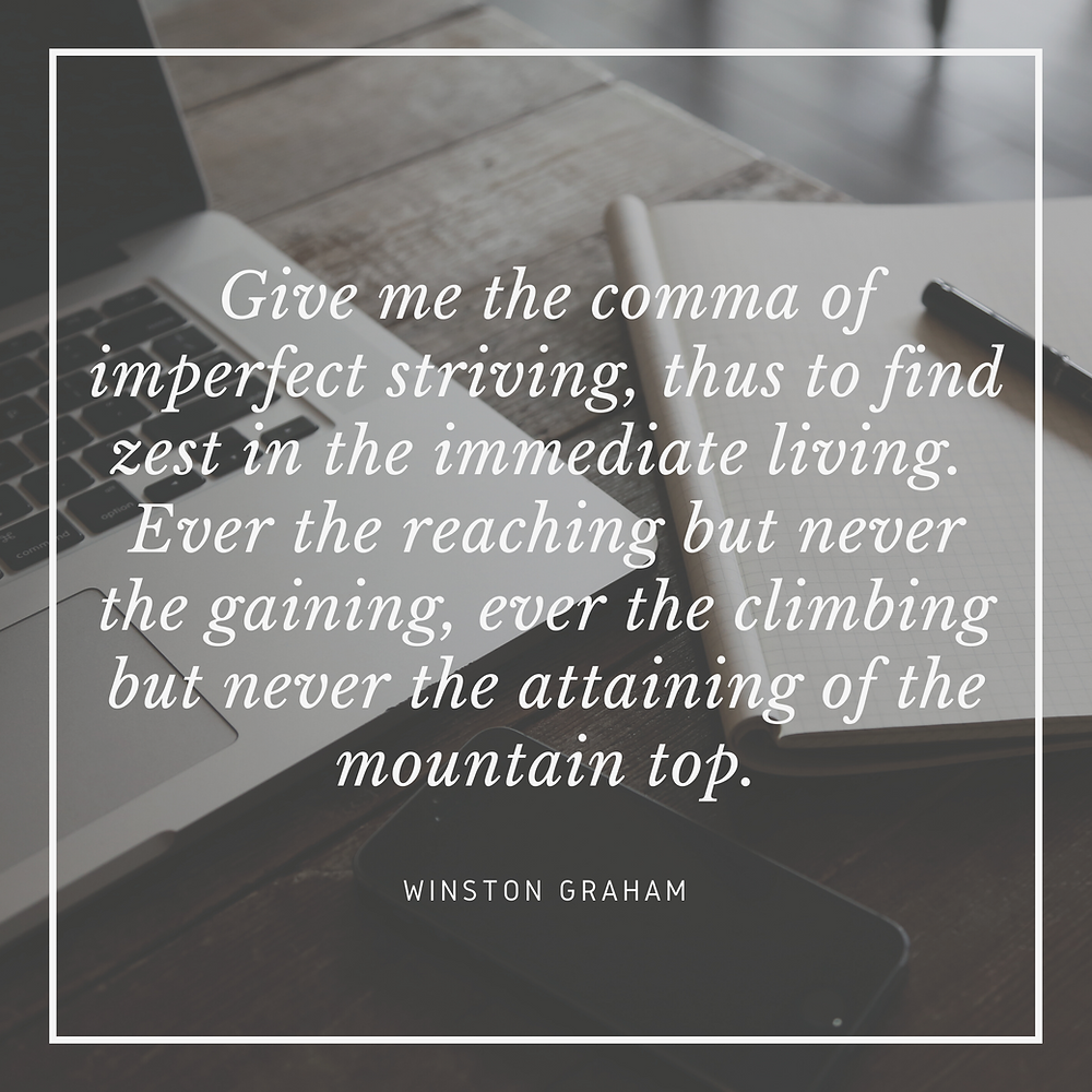 """Winston Graham's Quote: """"Give me the comma of imperfect striving, thus to find zest in the immediate living. Ever the reaching but never the gaining, ever the climbing but never the attaining of the mountain top."""""""