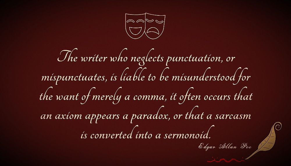 "Edgar Allan Poe's Quote: ""The writer who neglects punctuation, or mispunctuates, is liable to be misunderstood for the want of merely a comma, it often occurs that an axiom appears a paradox, or that a sarcasm is converted into a sermonoid."""
