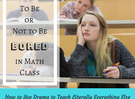 To Be or Not To Be (Bored in Math Class): How to Use Drama to Teach Literally Everything Else