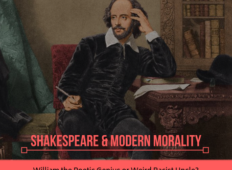 Shakespeare & Modern Morality: William the Poetic Genius or Weird Racist Uncle?