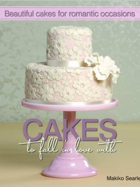 Cakes to Fall in Love With by Makiko Searle