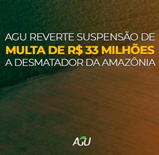 AGU reverte suspensão de multa de R$ 33 milhões a desmatador da Amazônia