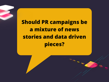 Should PR campaigns be a mixture of news stories and data driven pieces?