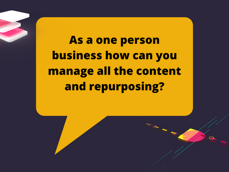 As a one person business how can you manage all the content and repurposing?