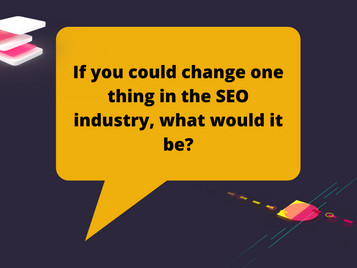 If you could change one thing in the SEO industry, what would it be?