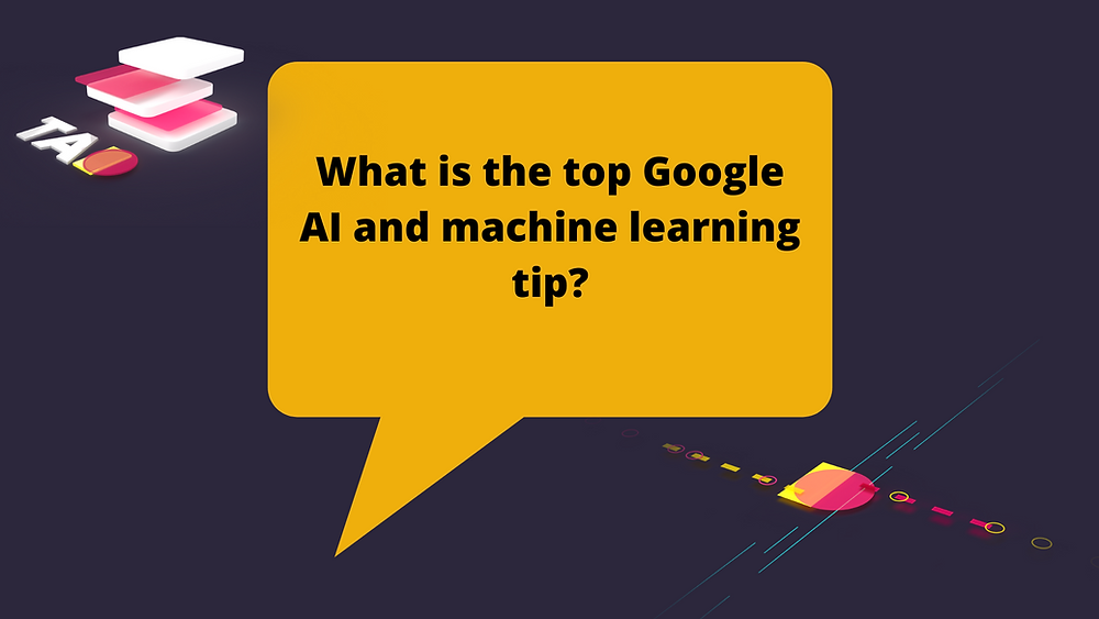 Google AI and machine learning tip