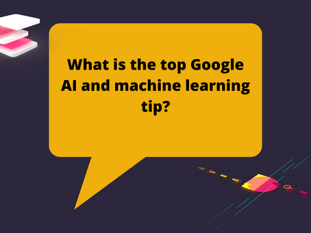 What is the top Google AI and machine learning tip?