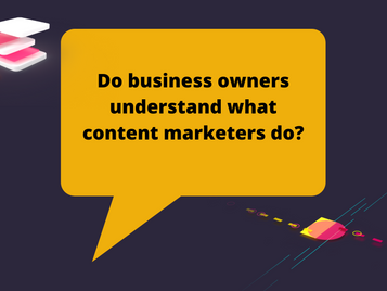 Do business owners understand what content marketers do?