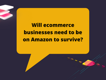 Will eCommerce businesses need to be on Amazon to survive?