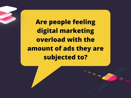 Are people feeling digital marketing overload with the amount of ads they are subjected to?
