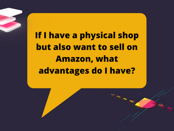 If I have a physical shop but also want to sell on Amazon, what advantages do I have?