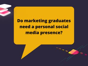 Do marketing graduates need a personal social media presence?