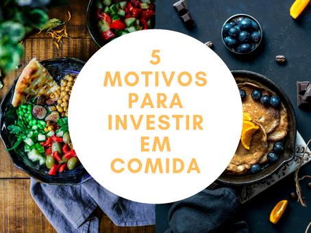5 Motivos para Investir em Comida!