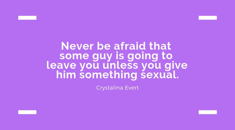 Đừng bao giờ sợ rằng một người nào đó sẽ rời bỏ bạn trừ khi bạn cho anh ta thoả mãn tình dục cách nào đó. Hãy để anh ấy sợ mất bạn nếu không biết tôn trọng bạn.