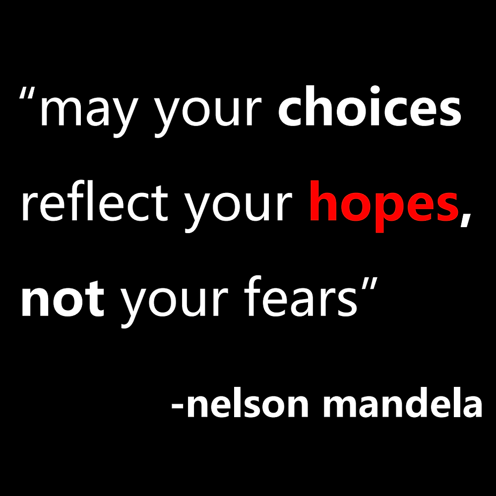 """""""May your choices reflect your hopes, not your fears."""" -Nelson Mandela"""